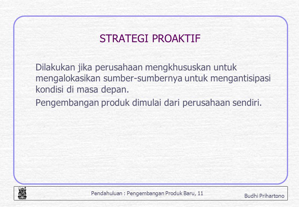 Pendahuluan : Pengembangan Produk Baru, 11 Budhi Prihartono STRATEGI PROAKTIF Dilakukan jika perusahaan mengkhususkan untuk mengalokasikan sumber-sumb