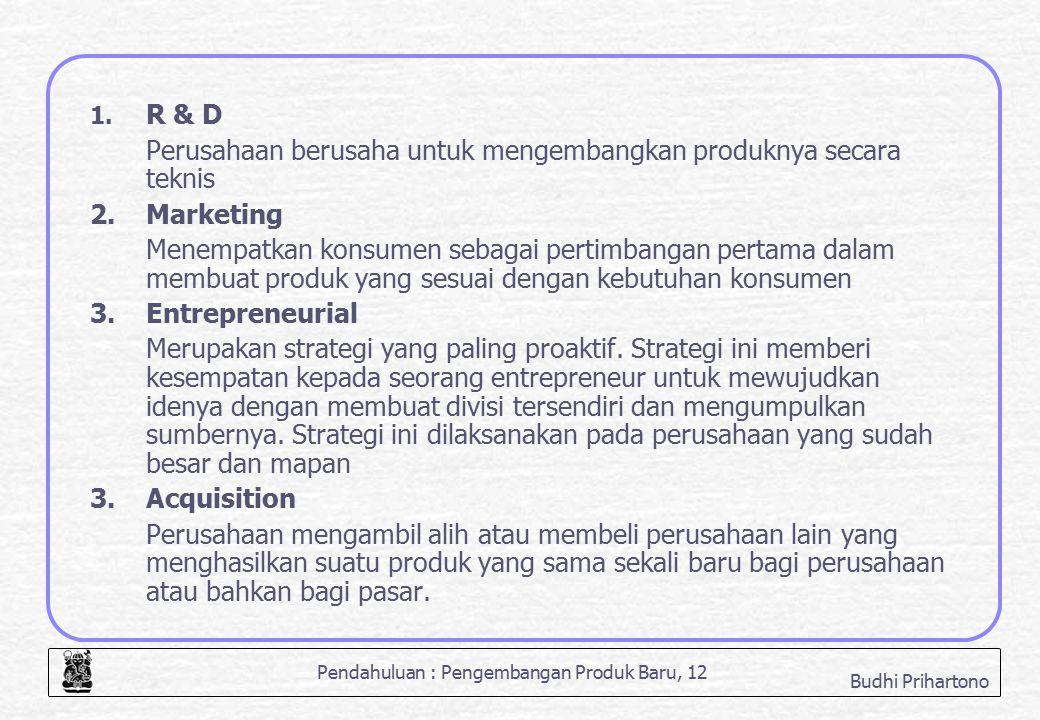 Pendahuluan : Pengembangan Produk Baru, 12 Budhi Prihartono 1. R & D Perusahaan berusaha untuk mengembangkan produknya secara teknis 2. Marketing Mene