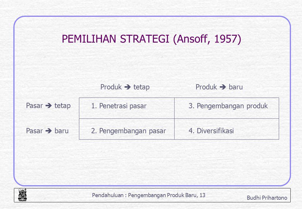 Pendahuluan : Pengembangan Produk Baru, 13 Budhi Prihartono PEMILIHAN STRATEGI (Ansoff, 1957) 1. Penetrasi pasar 2. Pengembangan pasar 3. Pengembangan