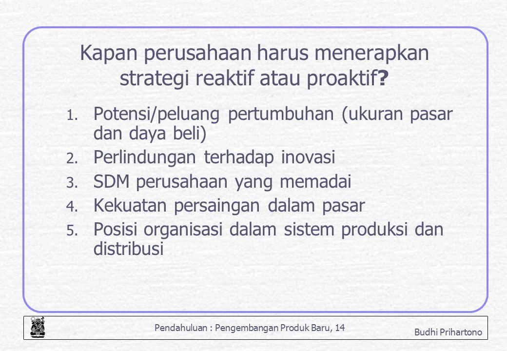Pendahuluan : Pengembangan Produk Baru, 14 Budhi Prihartono Kapan perusahaan harus menerapkan strategi reaktif atau proaktif? 1. Potensi/peluang pertu