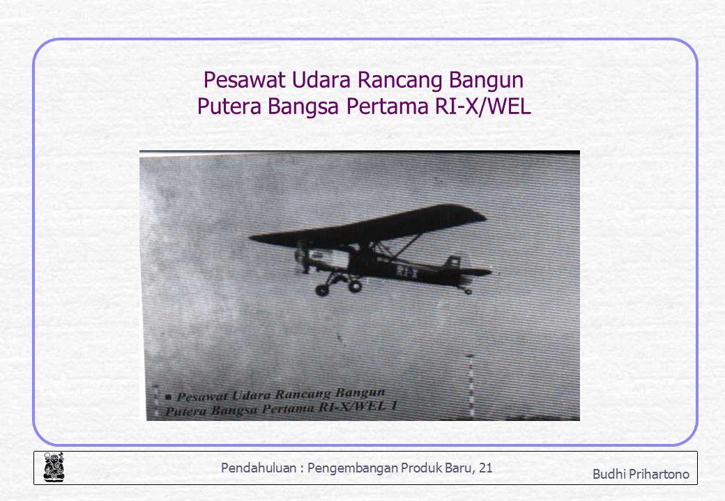 Pendahuluan : Pengembangan Produk Baru, 21 Budhi Prihartono Pesawat Udara Rancang Bangun Putera Bangsa Pertama RI-X/WEL