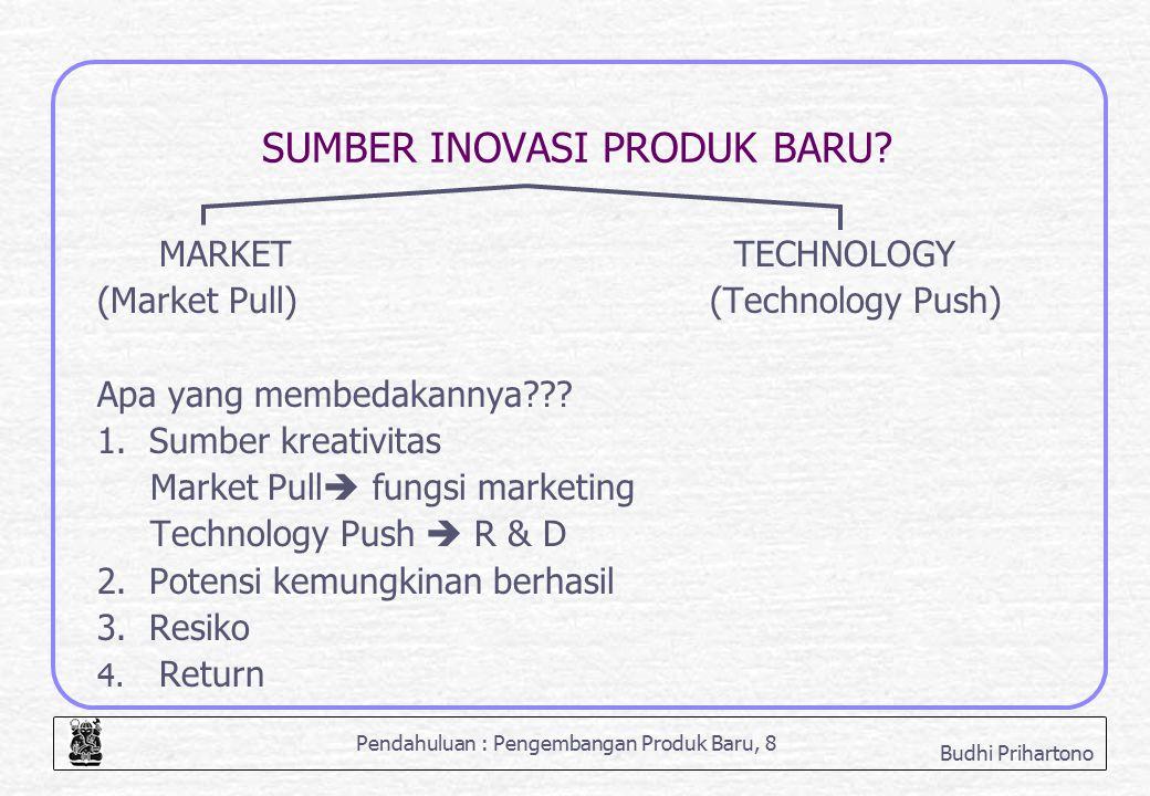 Pendahuluan : Pengembangan Produk Baru, 8 Budhi Prihartono SUMBER INOVASI PRODUK BARU? MARKETTECHNOLOGY (Market Pull) (Technology Push) Apa yang membe