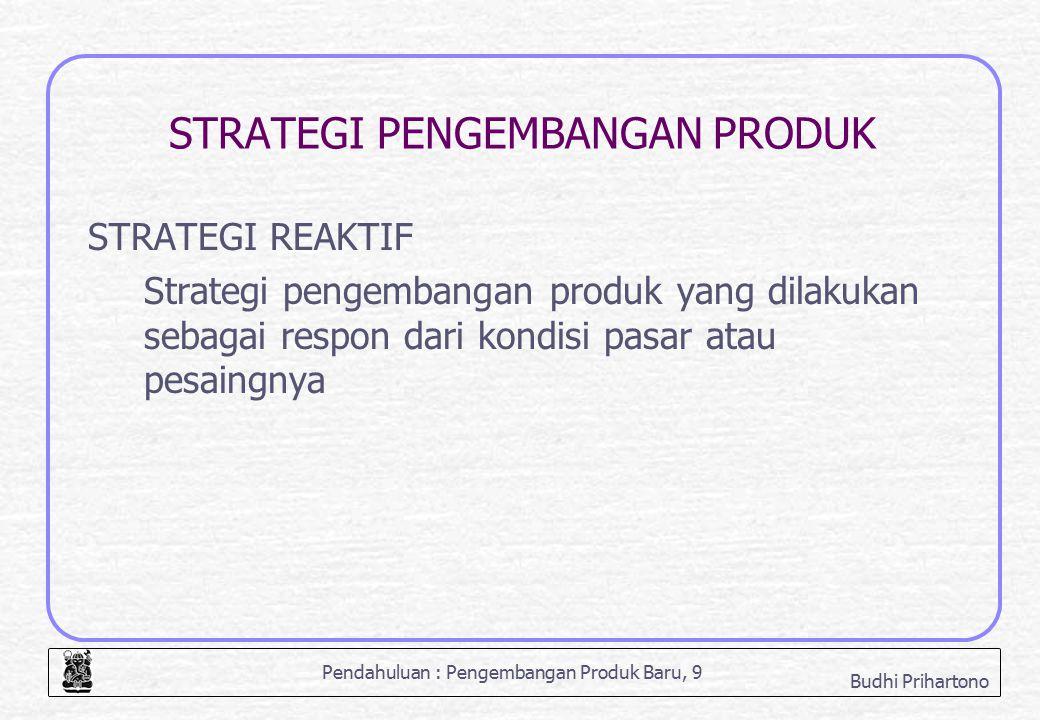 Pendahuluan : Pengembangan Produk Baru, 9 Budhi Prihartono STRATEGI PENGEMBANGAN PRODUK STRATEGI REAKTIF Strategi pengembangan produk yang dilakukan s
