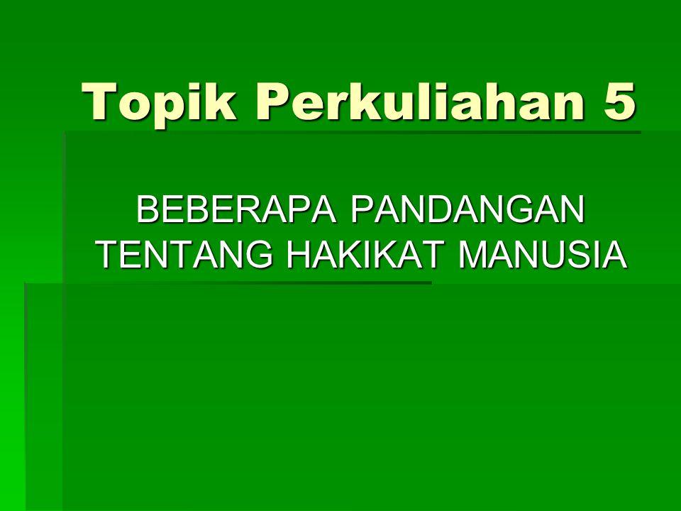 Topik Perkuliahan 5 BEBERAPA PANDANGAN TENTANG HAKIKAT MANUSIA