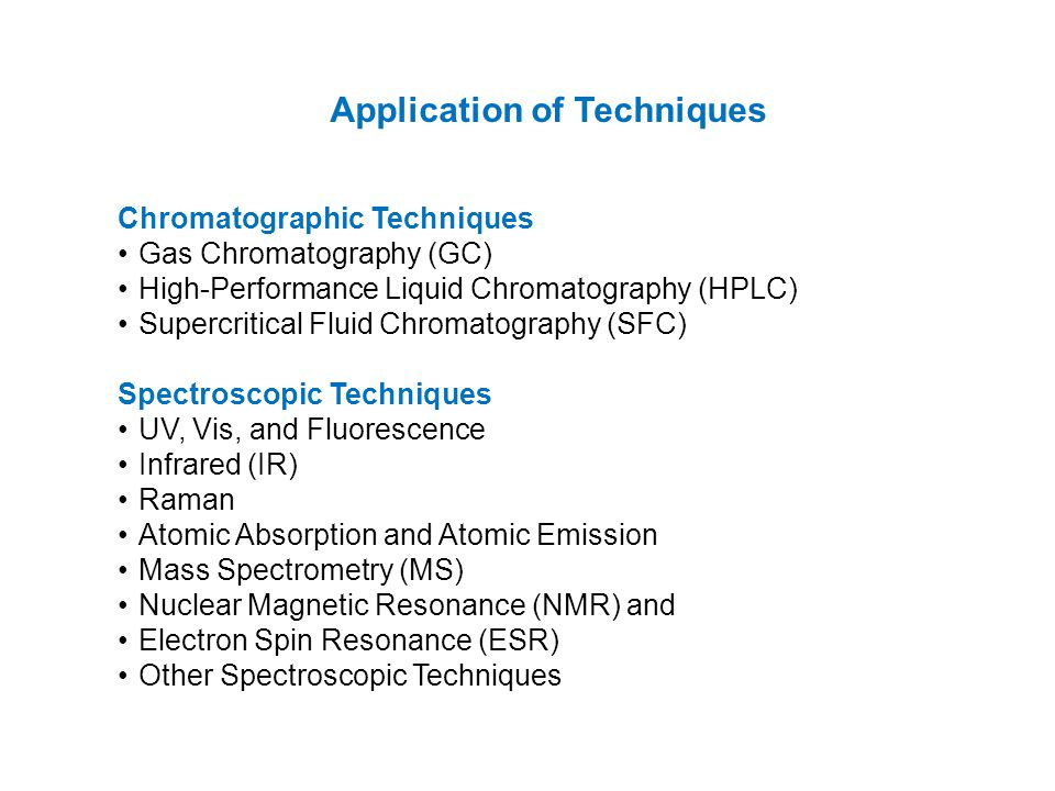 Application of Techniques Chromatographic Techniques Gas Chromatography (GC) High-Performance Liquid Chromatography (HPLC) Supercritical Fluid Chromatography (SFC) Spectroscopic Techniques UV, Vis, and Fluorescence Infrared (IR) Raman Atomic Absorption and Atomic Emission Mass Spectrometry (MS) Nuclear Magnetic Resonance (NMR) and Electron Spin Resonance (ESR) Other Spectroscopic Techniques