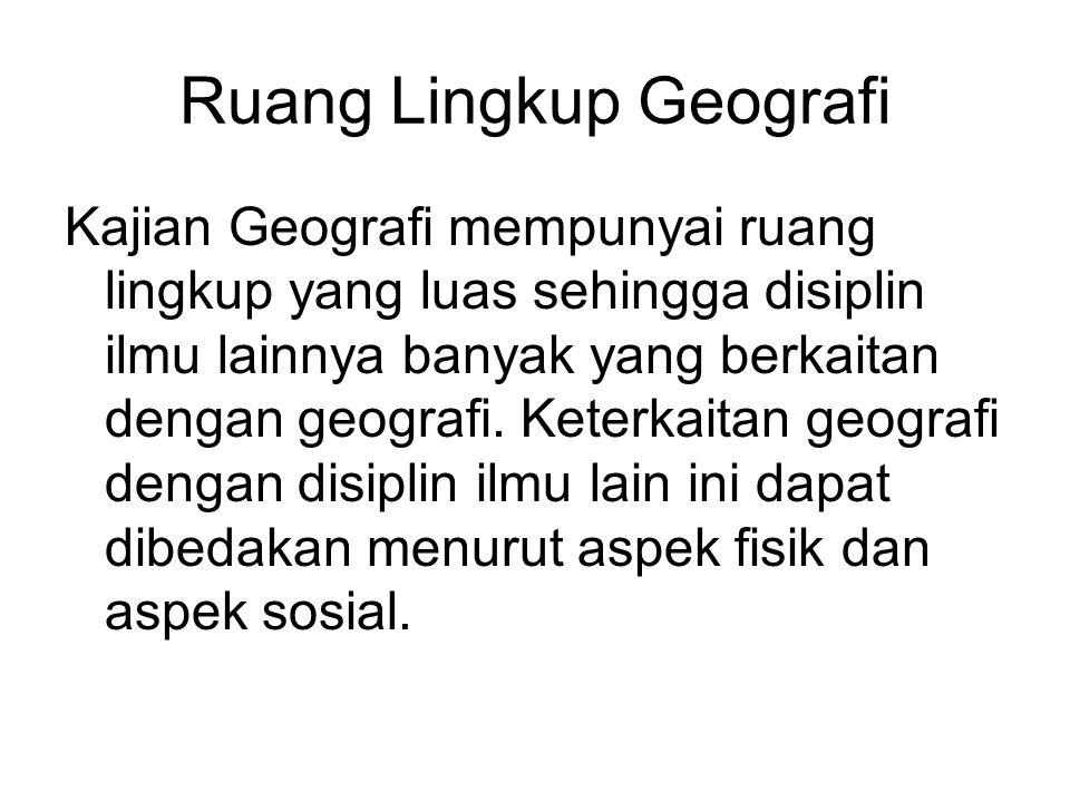 Ruang Lingkup Geografi Kajian Geografi mempunyai ruang lingkup yang luas sehingga disiplin ilmu lainnya banyak yang berkaitan dengan geografi. Keterka