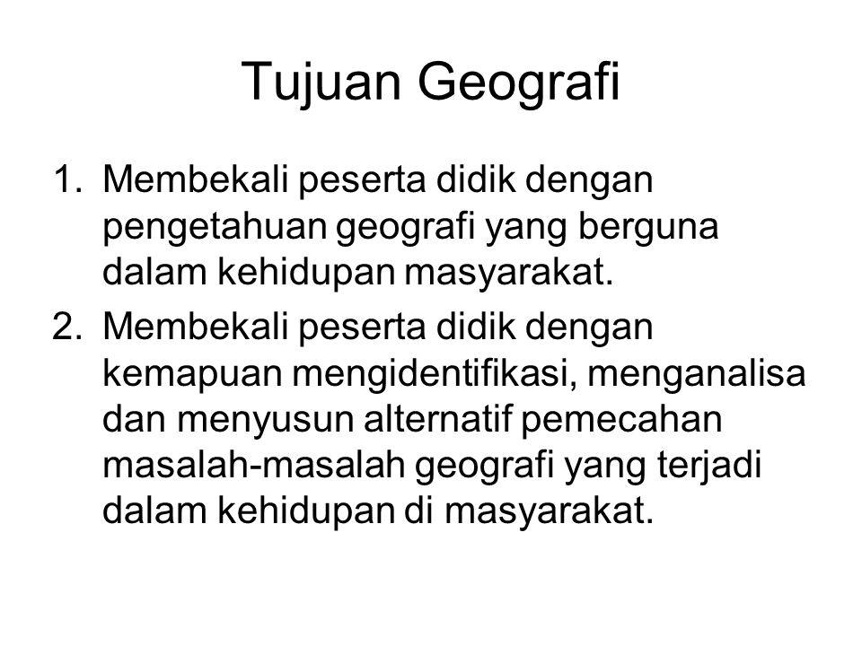 Tujuan Geografi 1.Membekali peserta didik dengan pengetahuan geografi yang berguna dalam kehidupan masyarakat. 2.Membekali peserta didik dengan kemapu