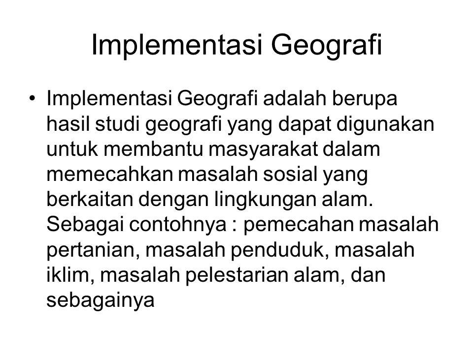 Implementasi Geografi Implementasi Geografi adalah berupa hasil studi geografi yang dapat digunakan untuk membantu masyarakat dalam memecahkan masalah