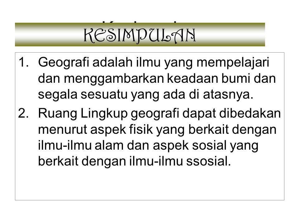 Kesimpulan 1.Geografi adalah ilmu yang mempelajari dan menggambarkan keadaan bumi dan segala sesuatu yang ada di atasnya. 2.Ruang Lingkup geografi dap