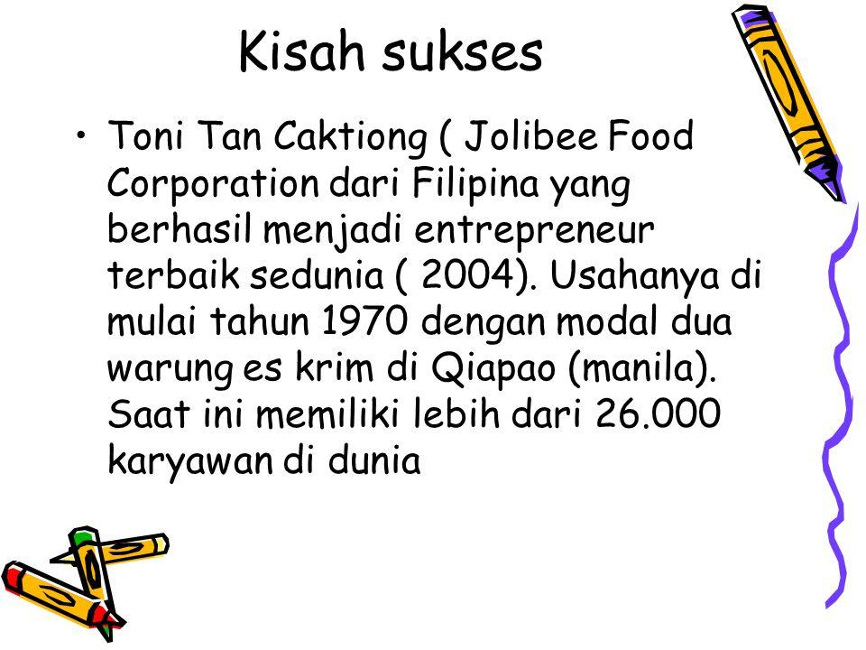 Kisah sukses Toni Tan Caktiong ( Jolibee Food Corporation dari Filipina yang berhasil menjadi entrepreneur terbaik sedunia ( 2004). Usahanya di mulai
