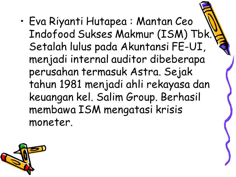 Eva Riyanti Hutapea : Mantan Ceo Indofood Sukses Makmur (ISM) Tbk. Setalah lulus pada Akuntansi FE-UI, menjadi internal auditor dibeberapa perusahan t