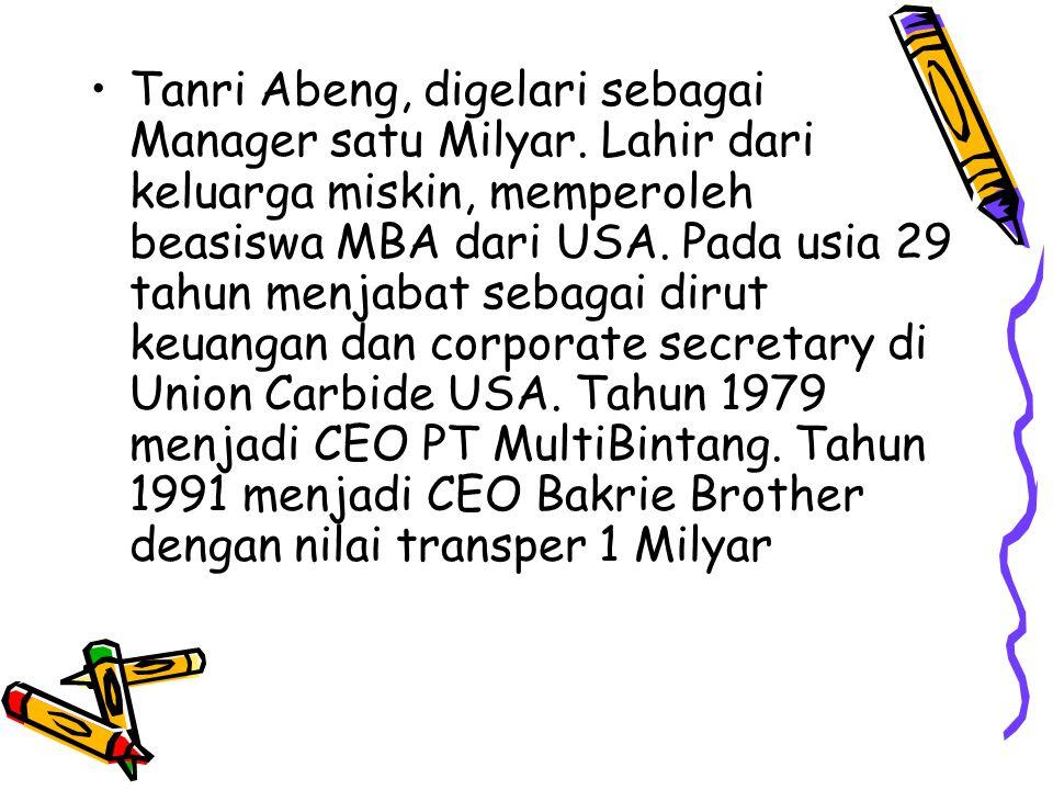Tanri Abeng, digelari sebagai Manager satu Milyar. Lahir dari keluarga miskin, memperoleh beasiswa MBA dari USA. Pada usia 29 tahun menjabat sebagai d