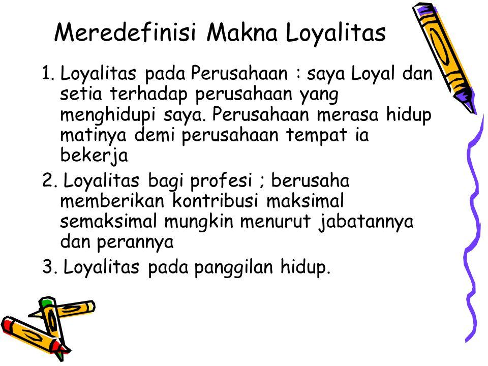 Meredefinisi Makna Loyalitas 1. Loyalitas pada Perusahaan : saya Loyal dan setia terhadap perusahaan yang menghidupi saya. Perusahaan merasa hidup mat