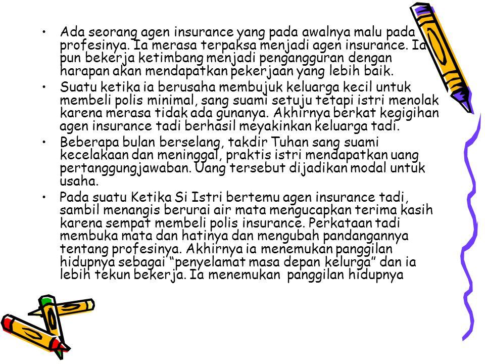 Ada seorang agen insurance yang pada awalnya malu pada profesinya. Ia merasa terpaksa menjadi agen insurance. Ia pun bekerja ketimbang menjadi pengang