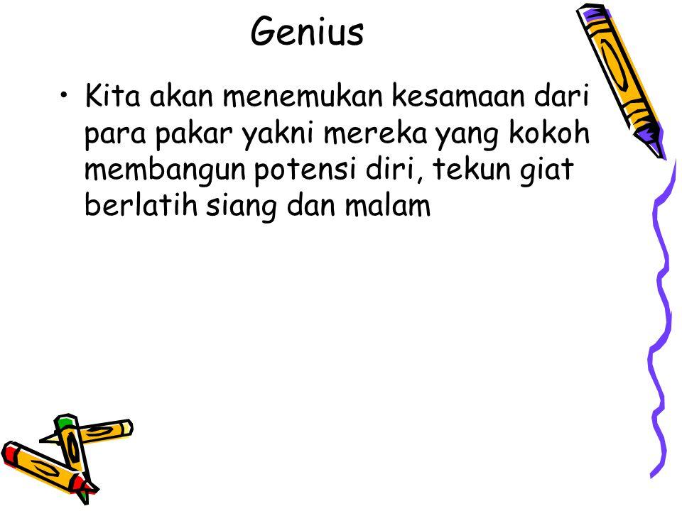 Genius Kita akan menemukan kesamaan dari para pakar yakni mereka yang kokoh membangun potensi diri, tekun giat berlatih siang dan malam