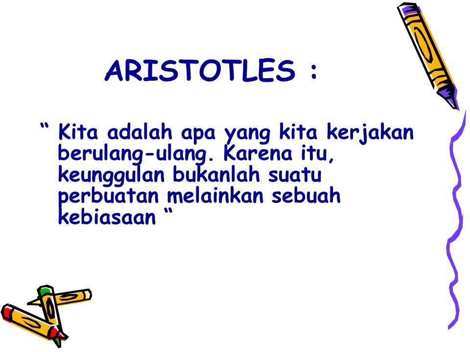 """ARISTOTLES : """" Kita adalah apa yang kita kerjakan berulang-ulang. Karena itu, keunggulan bukanlah suatu perbuatan melainkan sebuah kebiasaan """""""