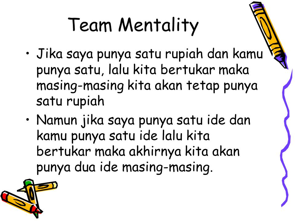 Team Mentality Jika saya punya satu rupiah dan kamu punya satu, lalu kita bertukar maka masing-masing kita akan tetap punya satu rupiah Namun jika say