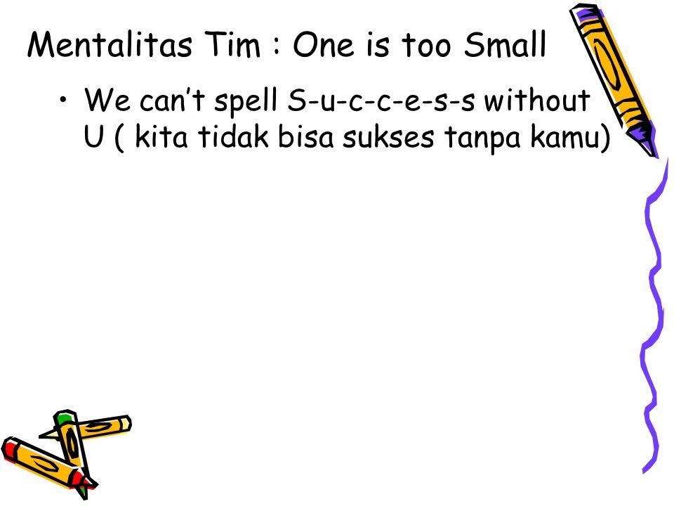 Mentalitas Tim : One is too Small We can't spell S-u-c-c-e-s-s without U ( kita tidak bisa sukses tanpa kamu)
