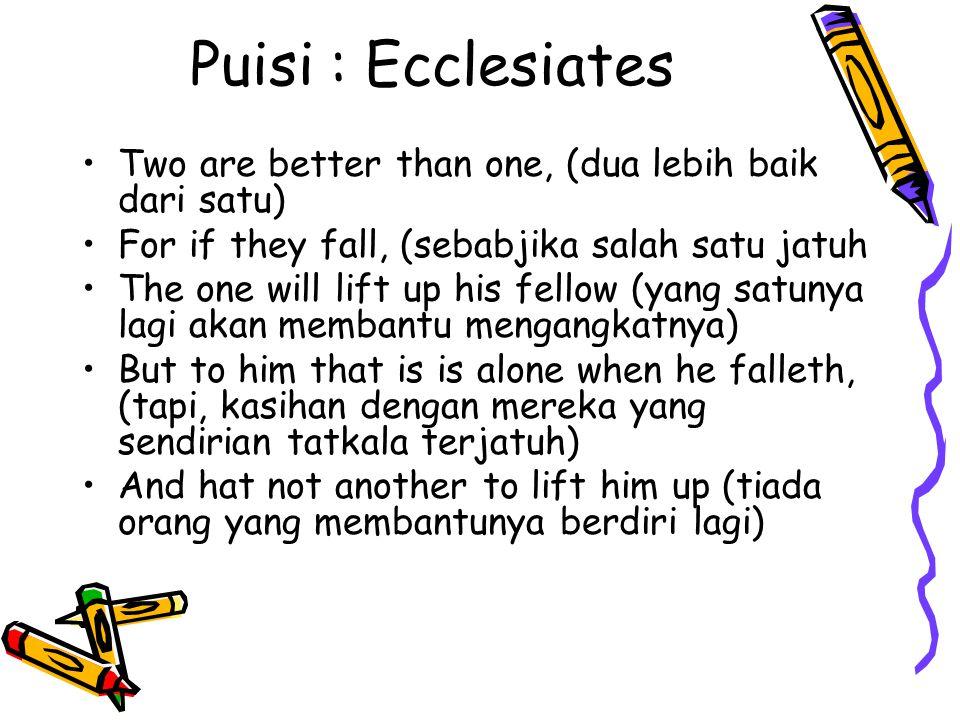 Puisi : Ecclesiates Two are better than one, (dua lebih baik dari satu) For if they fall, (sebabjika salah satu jatuh The one will lift up his fellow