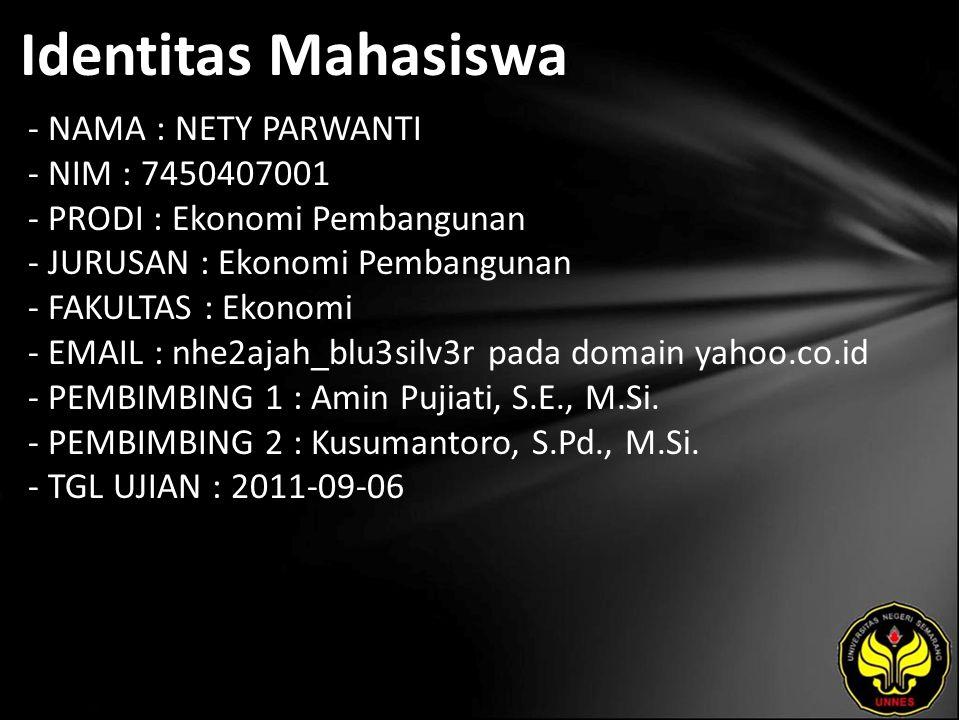 Identitas Mahasiswa - NAMA : NETY PARWANTI - NIM : 7450407001 - PRODI : Ekonomi Pembangunan - JURUSAN : Ekonomi Pembangunan - FAKULTAS : Ekonomi - EMAIL : nhe2ajah_blu3silv3r pada domain yahoo.co.id - PEMBIMBING 1 : Amin Pujiati, S.E., M.Si.