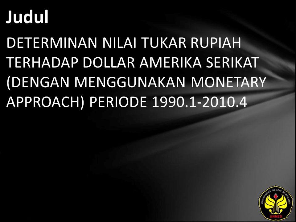 Judul DETERMINAN NILAI TUKAR RUPIAH TERHADAP DOLLAR AMERIKA SERIKAT (DENGAN MENGGUNAKAN MONETARY APPROACH) PERIODE 1990.1-2010.4