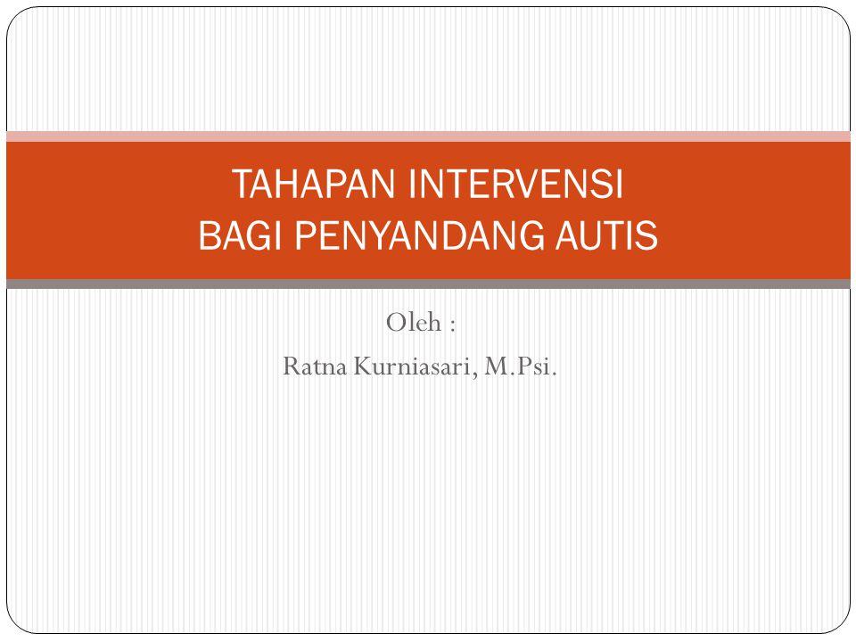 Oleh : Ratna Kurniasari, M.Psi. TAHAPAN INTERVENSI BAGI PENYANDANG AUTIS