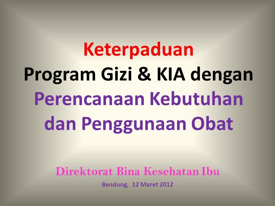 Keterpaduan Program Gizi & KIA dengan Perencanaan Kebutuhan dan Penggunaan Obat Direktorat Bina Kesehatan Ibu Bandung, 12 Maret 2012