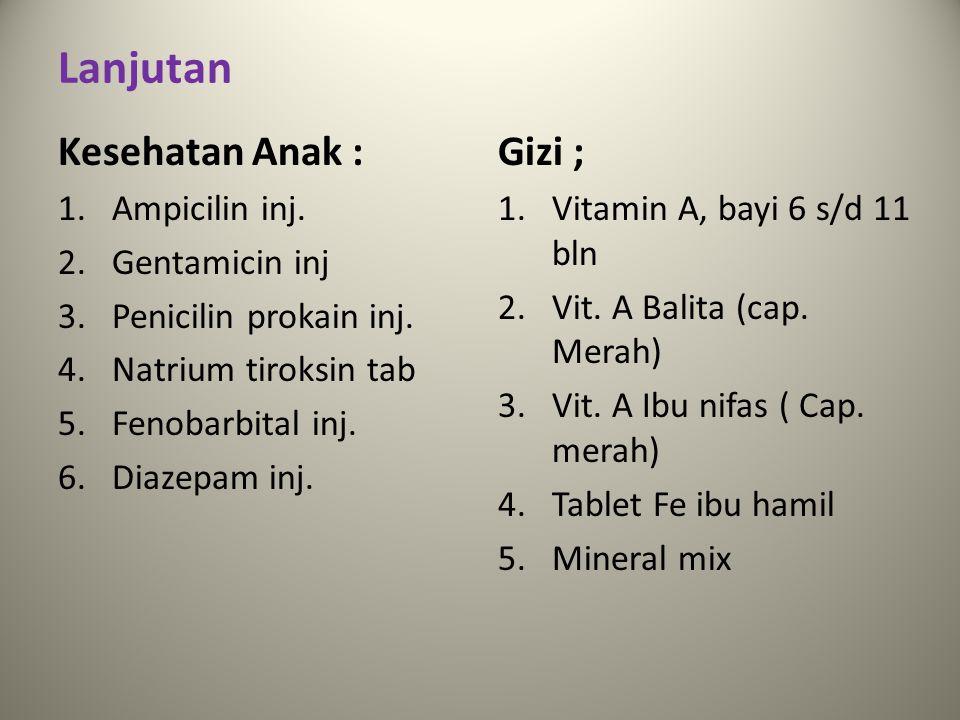 Lanjutan Kesehatan Anak : 1.Ampicilin inj. 2.Gentamicin inj 3.Penicilin prokain inj. 4.Natrium tiroksin tab 5.Fenobarbital inj. 6.Diazepam inj. Gizi ;