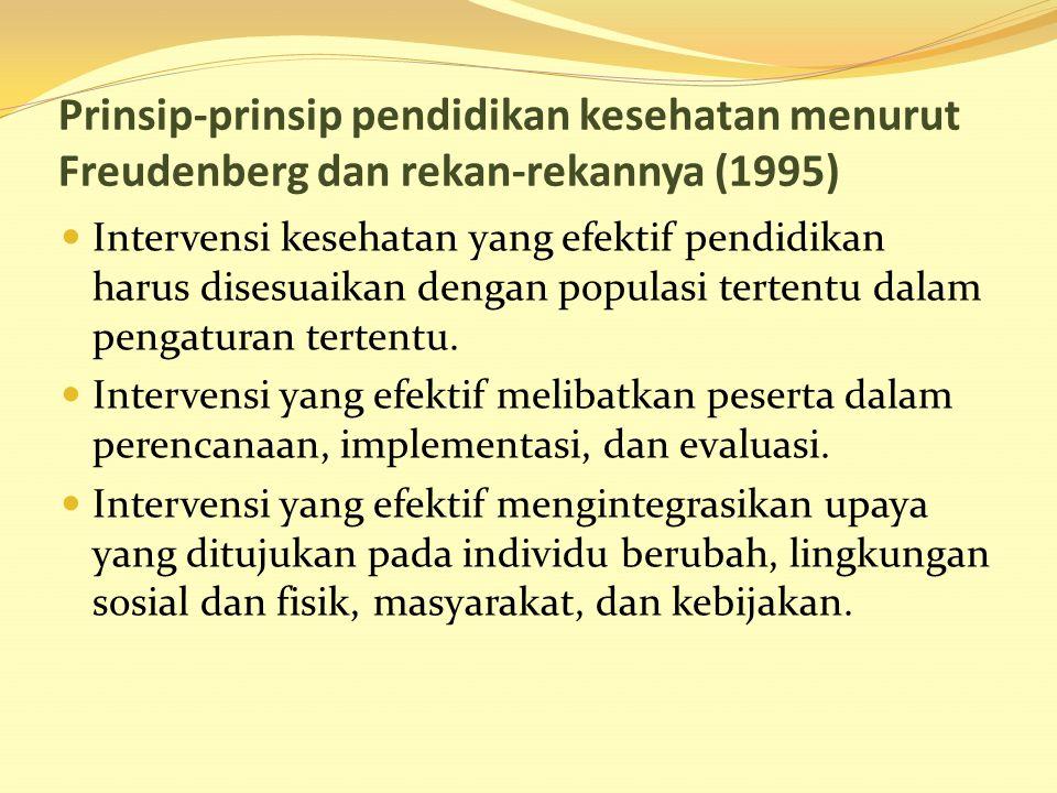 Prinsip-prinsip pendidikan kesehatan menurut Freudenberg dan rekan-rekannya (1995) Intervensi kesehatan yang efektif pendidikan harus disesuaikan deng