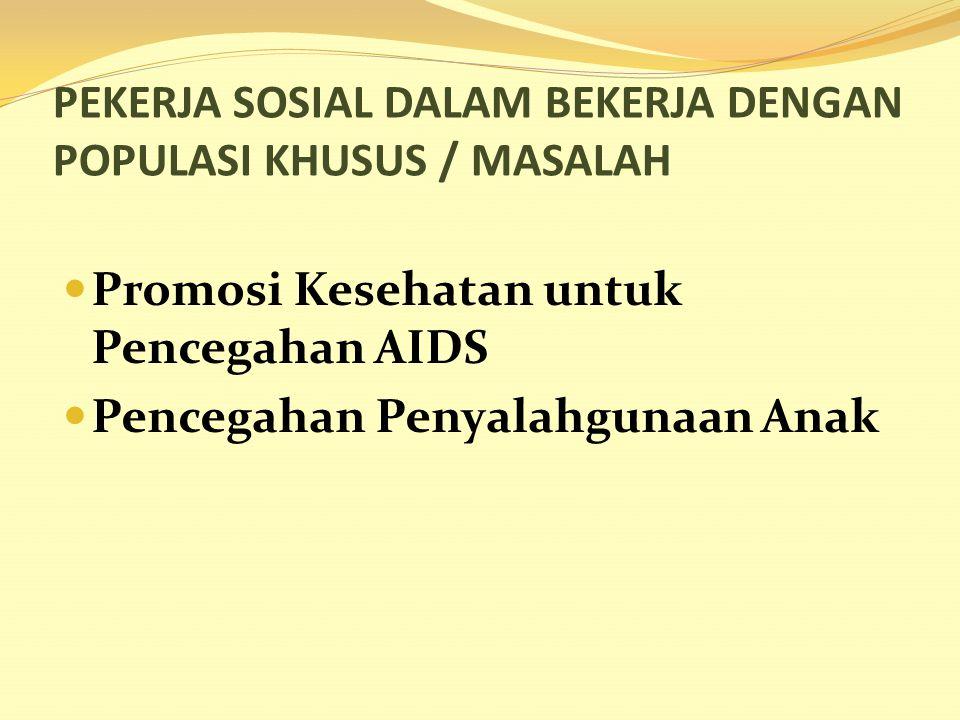 PEKERJA SOSIAL DALAM BEKERJA DENGAN POPULASI KHUSUS / MASALAH Promosi Kesehatan untuk Pencegahan AIDS Pencegahan Penyalahgunaan Anak