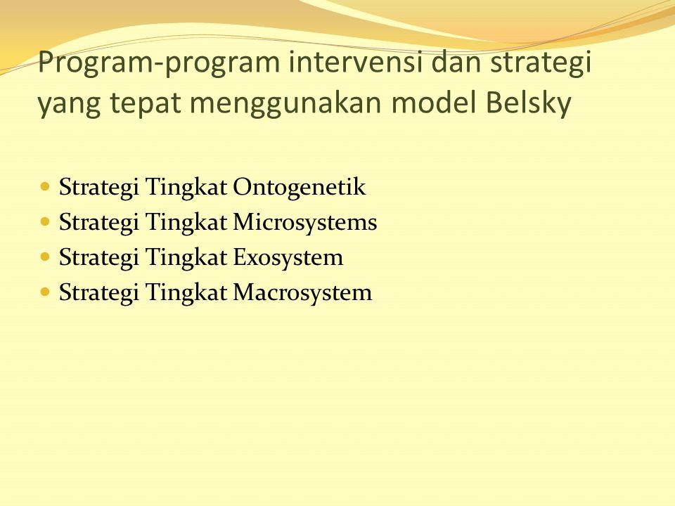 Program-program intervensi dan strategi yang tepat menggunakan model Belsky Strategi Tingkat Ontogenetik Strategi Tingkat Microsystems Strategi Tingka