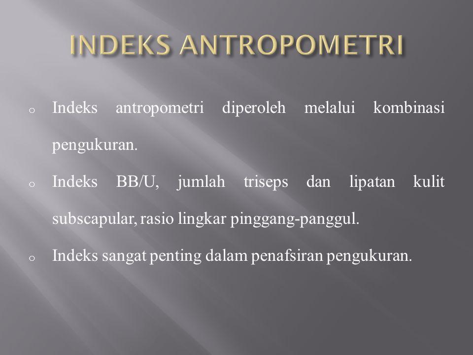 o Indeks antropometri diperoleh melalui kombinasi pengukuran. o Indeks BB/U, jumlah triseps dan lipatan kulit subscapular, rasio lingkar pinggang-pang