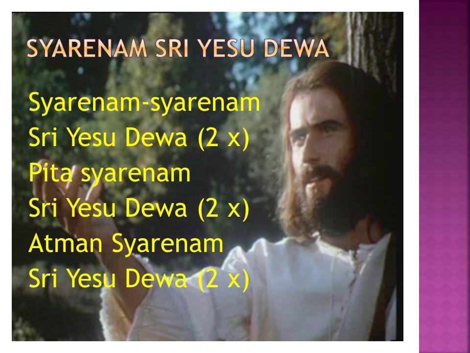 Syarenam-syarenam Sri Yesu Dewa (2 x) Pita syarenam Sri Yesu Dewa (2 x) Atman Syarenam Sri Yesu Dewa (2 x)