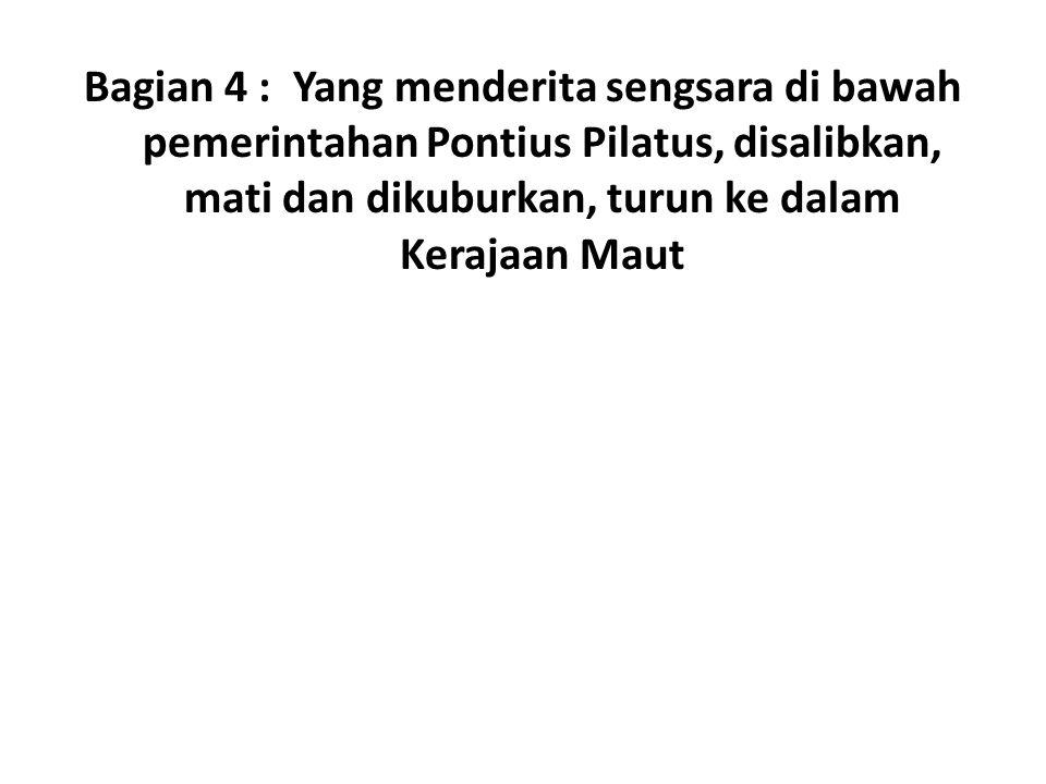 Bagian 4 : Yang menderita sengsara di bawah pemerintahan Pontius Pilatus, disalibkan, mati dan dikuburkan, turun ke dalam Kerajaan Maut
