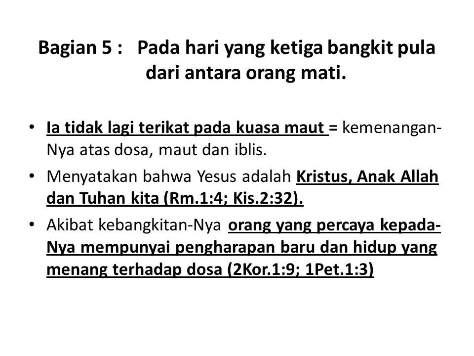 Bagian 5 : Pada hari yang ketiga bangkit pula dari antara orang mati. Ia tidak lagi terikat pada kuasa maut = kemenangan- Nya atas dosa, maut dan ibli