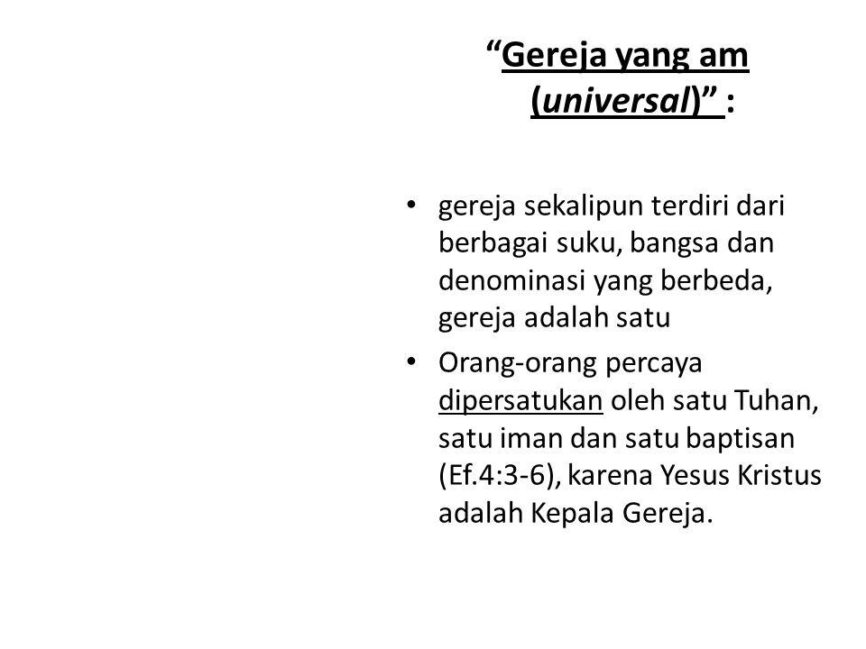 """""""Gereja yang am (universal)"""" : gereja sekalipun terdiri dari berbagai suku, bangsa dan denominasi yang berbeda, gereja adalah satu Orang-orang percaya"""