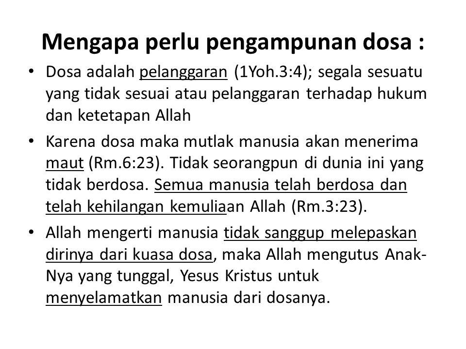 Mengapa perlu pengampunan dosa : Dosa adalah pelanggaran (1Yoh.3:4); segala sesuatu yang tidak sesuai atau pelanggaran terhadap hukum dan ketetapan Al