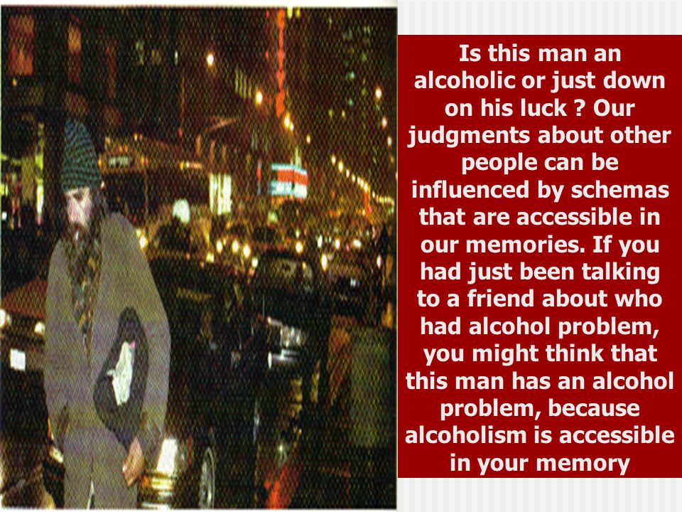 Is this man an alcoholic or just down on his luck ? Our judgments about other people can be influenced by schemas that are accessible in our memories.