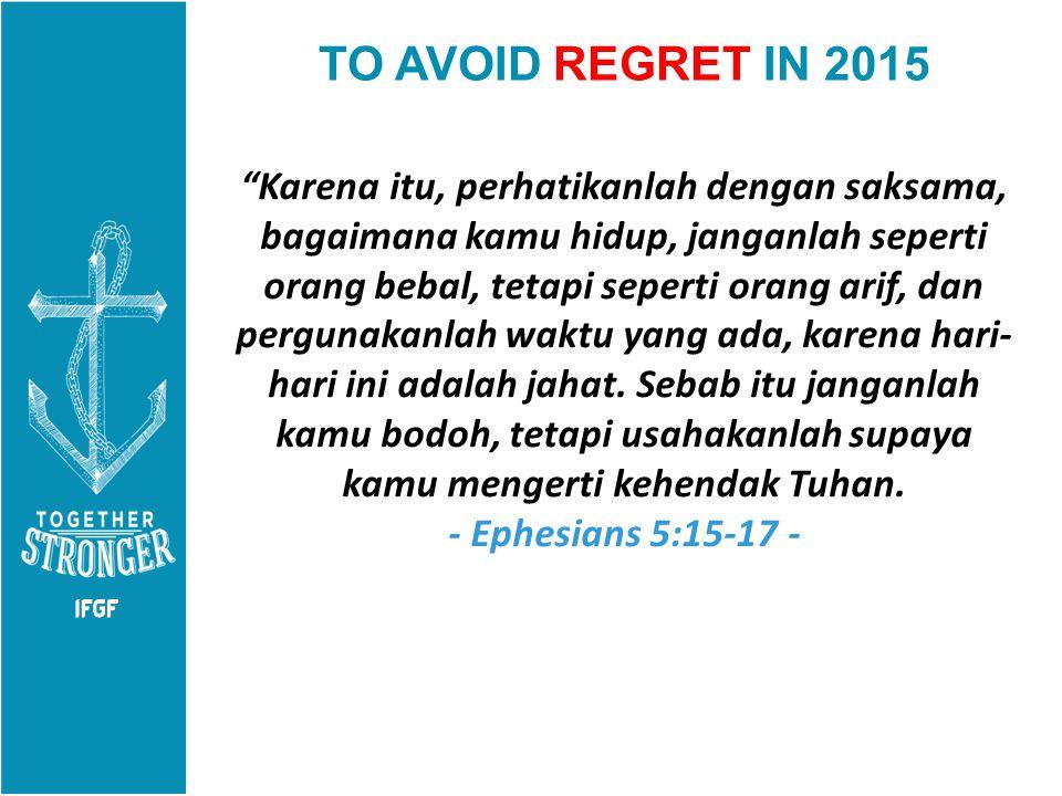 """TO AVOID REGRET IN 2015 """"Karena itu, perhatikanlah dengan saksama, bagaimana kamu hidup, janganlah seperti orang bebal, tetapi seperti orang arif, dan"""