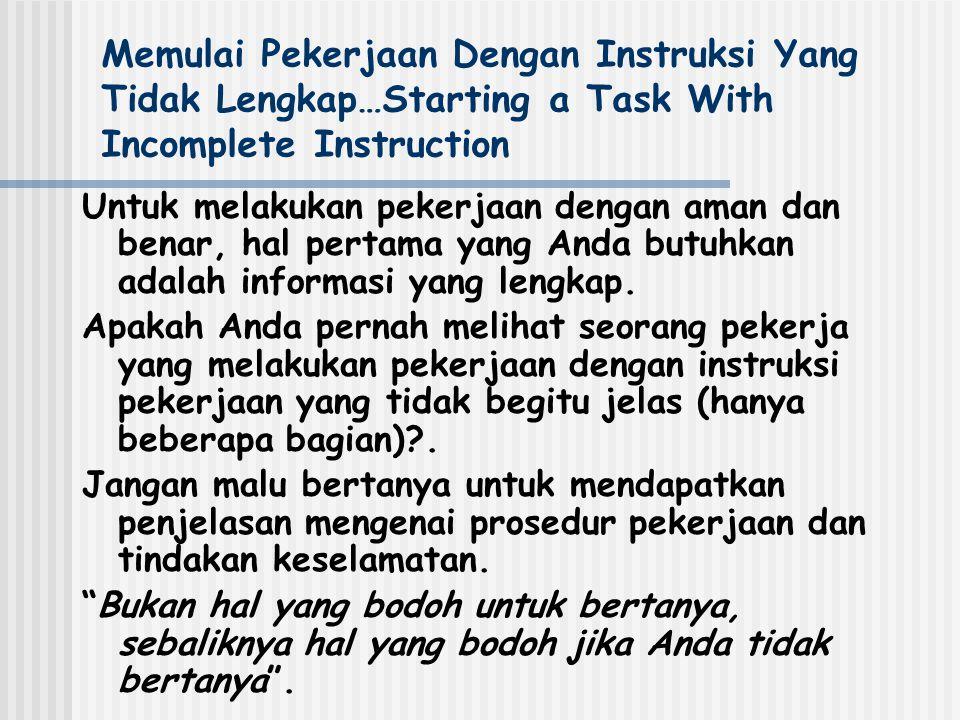 Memulai Pekerjaan Dengan Instruksi Yang Tidak Lengkap…Starting a Task With Incomplete Instruction Untuk melakukan pekerjaan dengan aman dan benar, hal pertama yang Anda butuhkan adalah informasi yang lengkap.