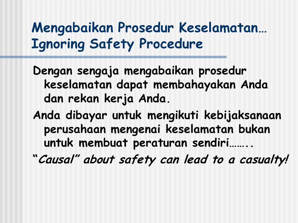 Mengabaikan Prosedur Keselamatan… Ignoring Safety Procedure Dengan sengaja mengabaikan prosedur keselamatan dapat membahayakan Anda dan rekan kerja Anda.