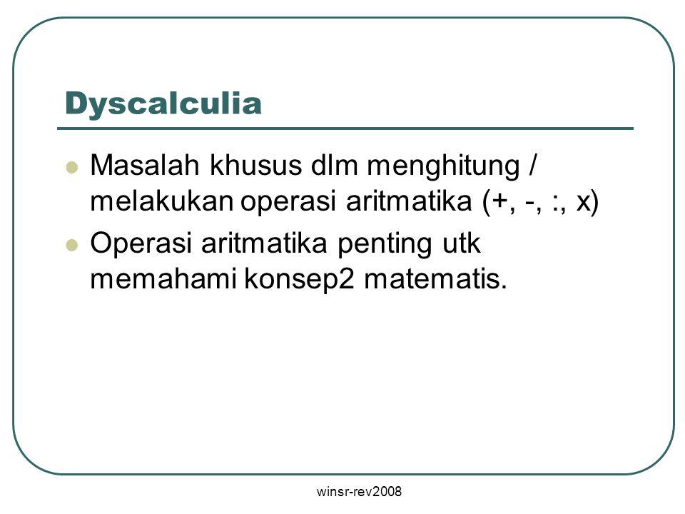 winsr-rev2008 Dyscalculia Masalah khusus dlm menghitung / melakukan operasi aritmatika (+, -, :, x) Operasi aritmatika penting utk memahami konsep2 ma
