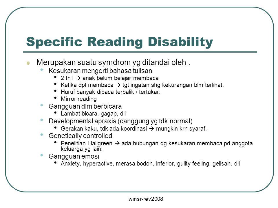winsr-rev2008 Specific Reading Disability Merupakan suatu symdrom yg ditandai oleh : Kesukaran mengerti bahasa tulisan 2 th I  anak belum belajar mem