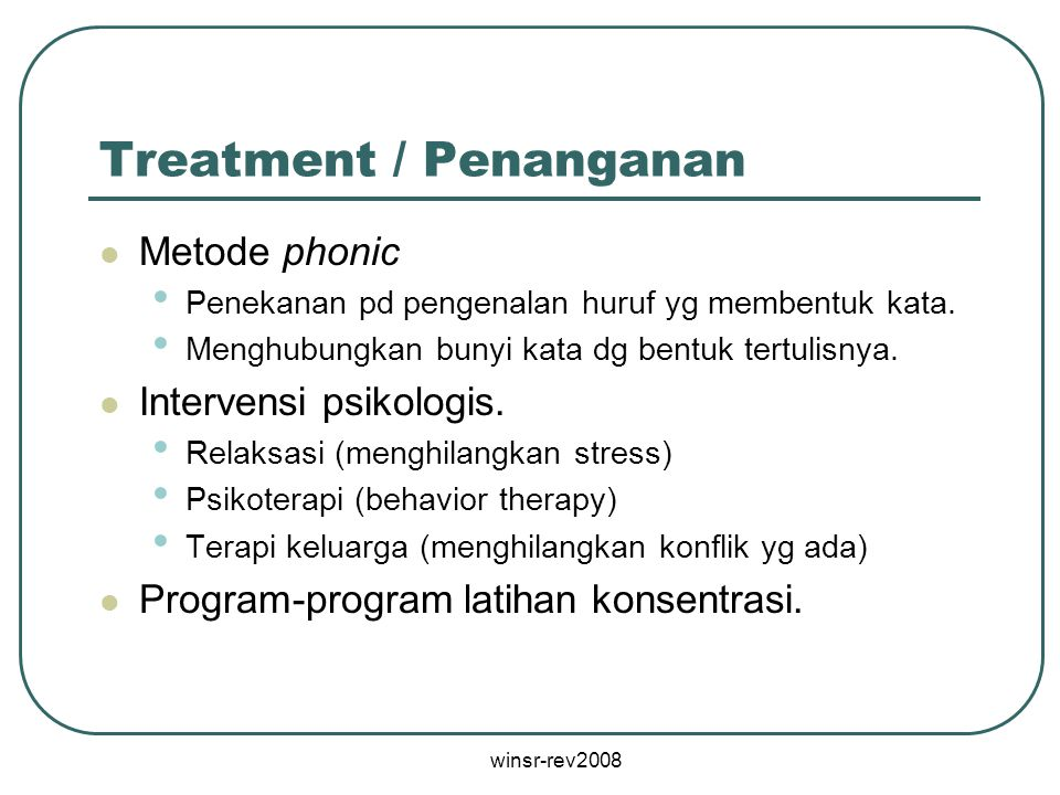 winsr-rev2008 Treatment / Penanganan Metode phonic Penekanan pd pengenalan huruf yg membentuk kata. Menghubungkan bunyi kata dg bentuk tertulisnya. In