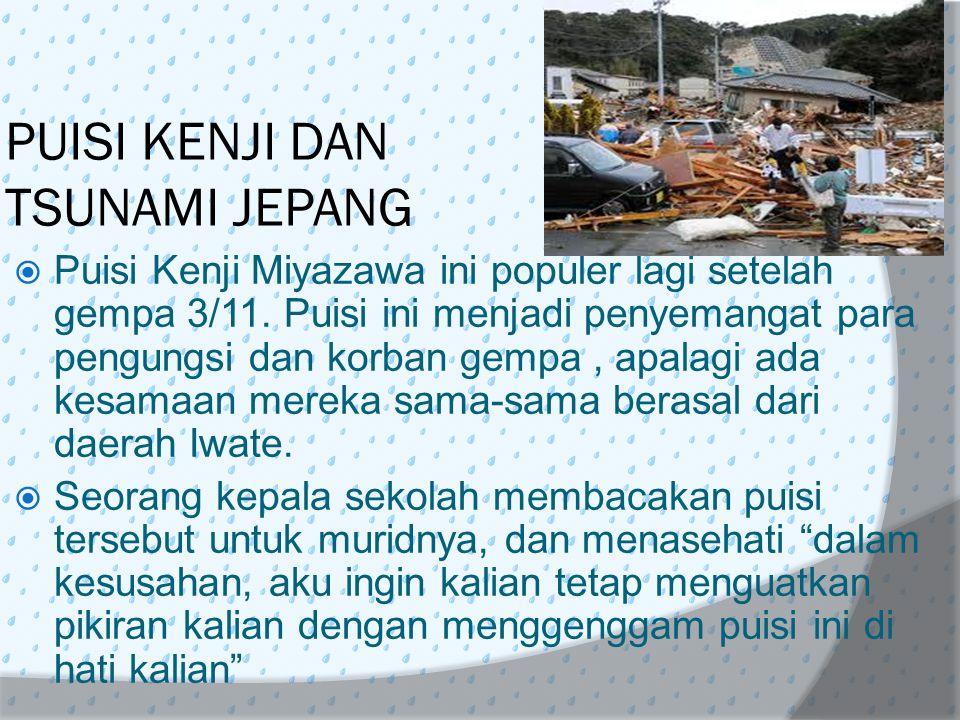 PUISI KENJI DAN TSUNAMI JEPANG  Puisi Kenji Miyazawa ini populer lagi setelah gempa 3/11. Puisi ini menjadi penyemangat para pengungsi dan korban gem
