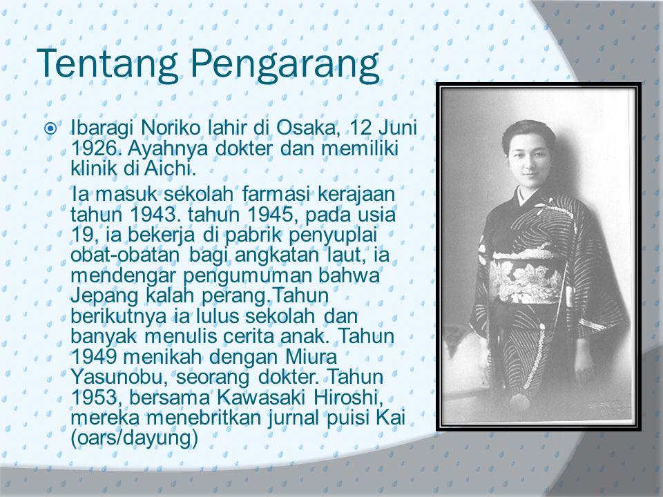 Tentang Pengarang  Ibaragi Noriko lahir di Osaka, 12 Juni 1926. Ayahnya dokter dan memiliki klinik di Aichi. Ia masuk sekolah farmasi kerajaan tahun