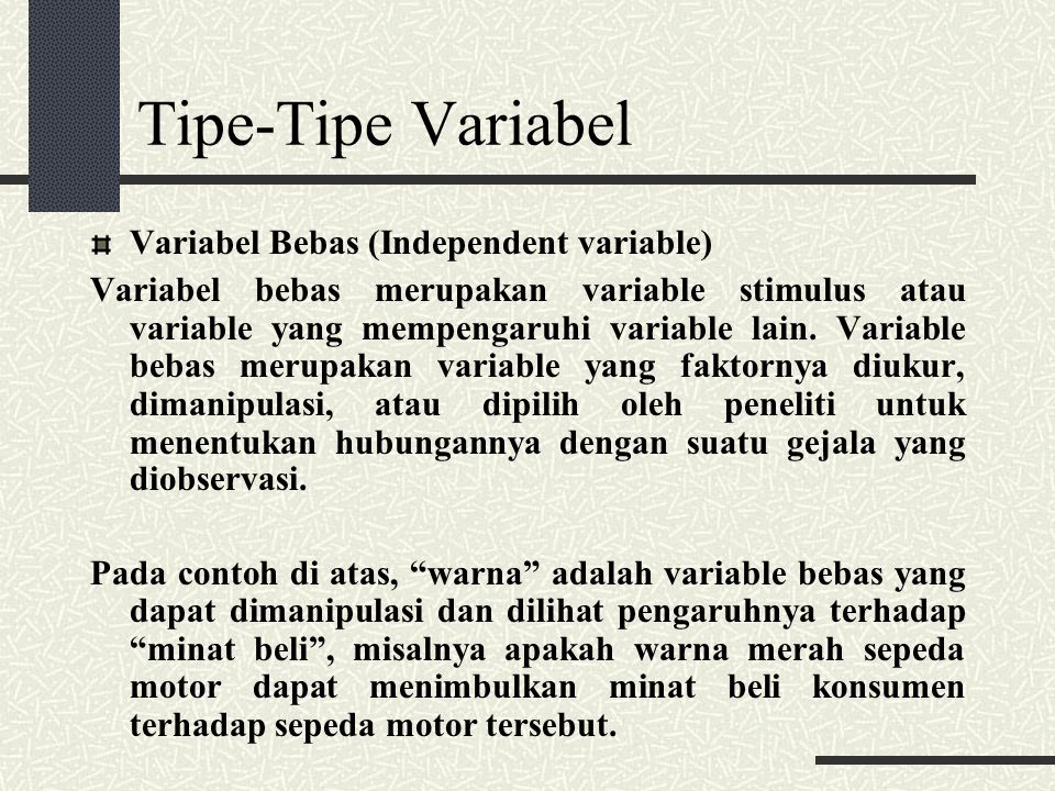 Tipe-Tipe Variabel Variabel Bebas (Independent variable) Variabel bebas merupakan variable stimulus atau variable yang mempengaruhi variable lain.