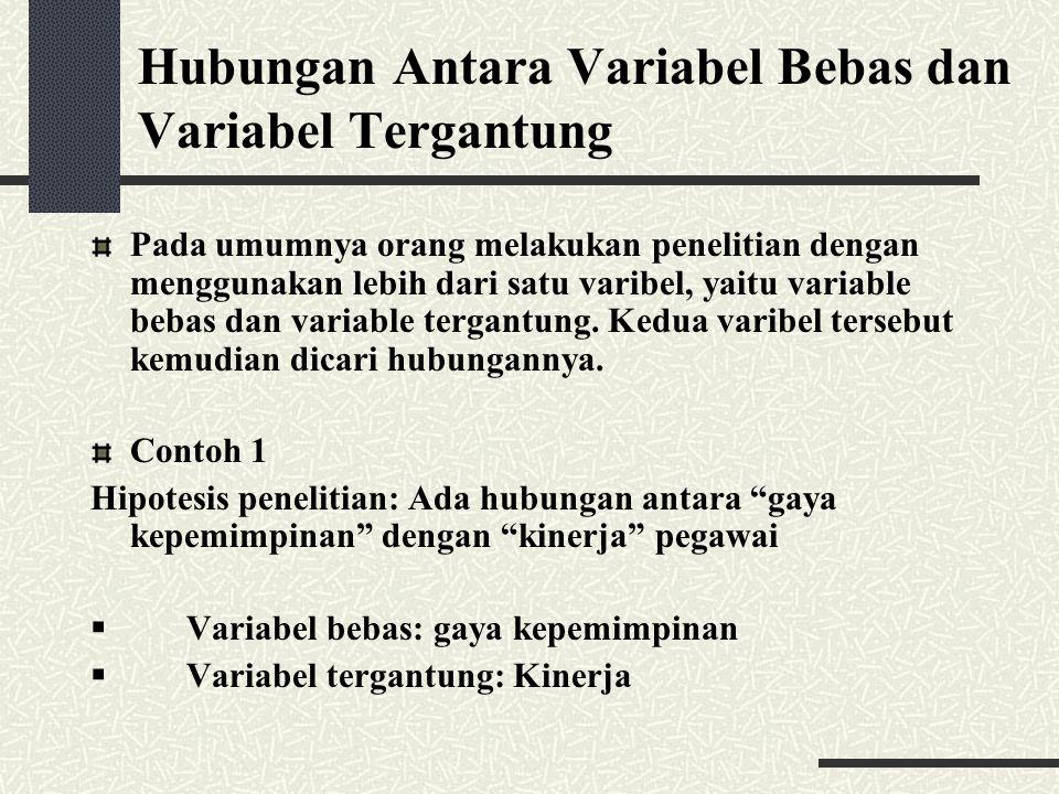 Hubungan Antara Variabel Bebas dan Variabel Tergantung Pada umumnya orang melakukan penelitian dengan menggunakan lebih dari satu varibel, yaitu varia