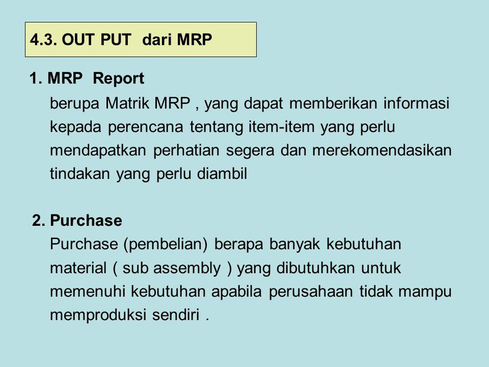 1. MRP Report berupa Matrik MRP, yang dapat memberikan informasi kepada perencana tentang item-item yang perlu mendapatkan perhatian segera dan mereko