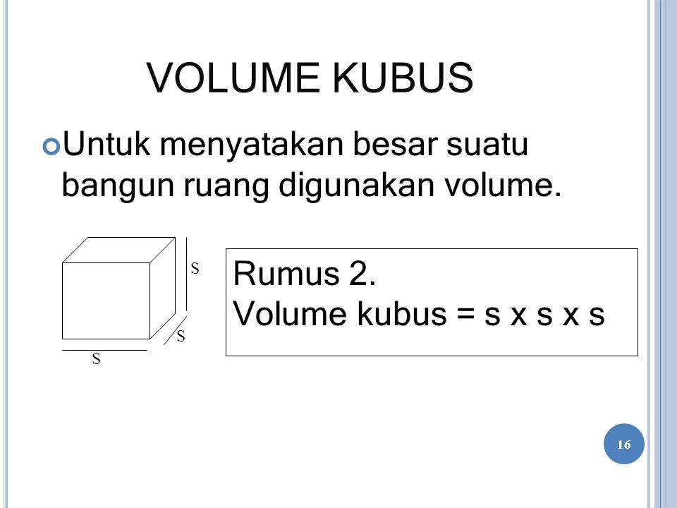 VOLUME KUBUS Untuk menyatakan besar suatu bangun ruang digunakan volume. Rumus 2. Volume kubus = s x s x s S S S 16